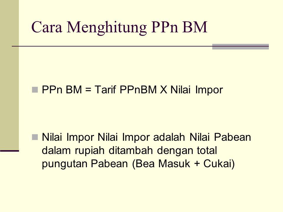 Cara Menghitung PPn BM  PPn BM = Tarif PPnBM X Nilai Impor  Nilai Impor Nilai Impor adalah Nilai Pabean dalam rupiah ditambah dengan total pungutan