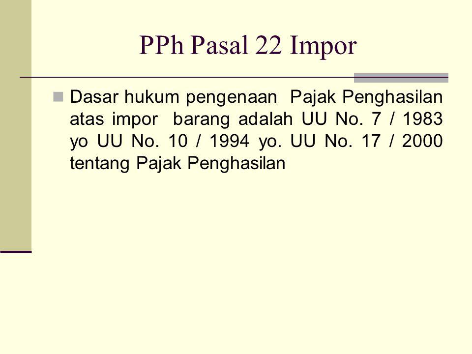 PPh Pasal 22 Impor  Dasar hukum pengenaan Pajak Penghasilan atas impor barang adalah UU No. 7 / 1983 yo UU No. 10 / 1994 yo. UU No. 17 / 2000 tentang