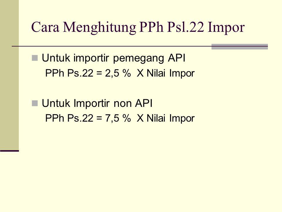 Cara Menghitung PPh Psl.22 Impor  Untuk importir pemegang API PPh Ps.22 = 2,5 % X Nilai Impor  Untuk Importir non API PPh Ps.22 = 7,5 % X Nilai Impo