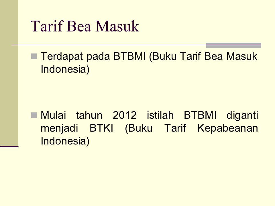 Tarif Bea Masuk  Terdapat pada BTBMI (Buku Tarif Bea Masuk Indonesia)  Mulai tahun 2012 istilah BTBMI diganti menjadi BTKI (Buku Tarif Kepabeanan In