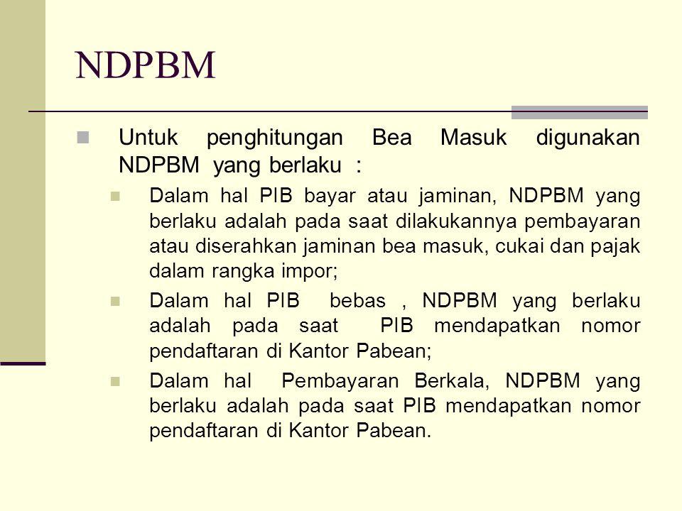 NDPBM  Untuk penghitungan Bea Masuk digunakan NDPBM yang berlaku :  Dalam hal PIB bayar atau jaminan, NDPBM yang berlaku adalah pada saat dilakukann