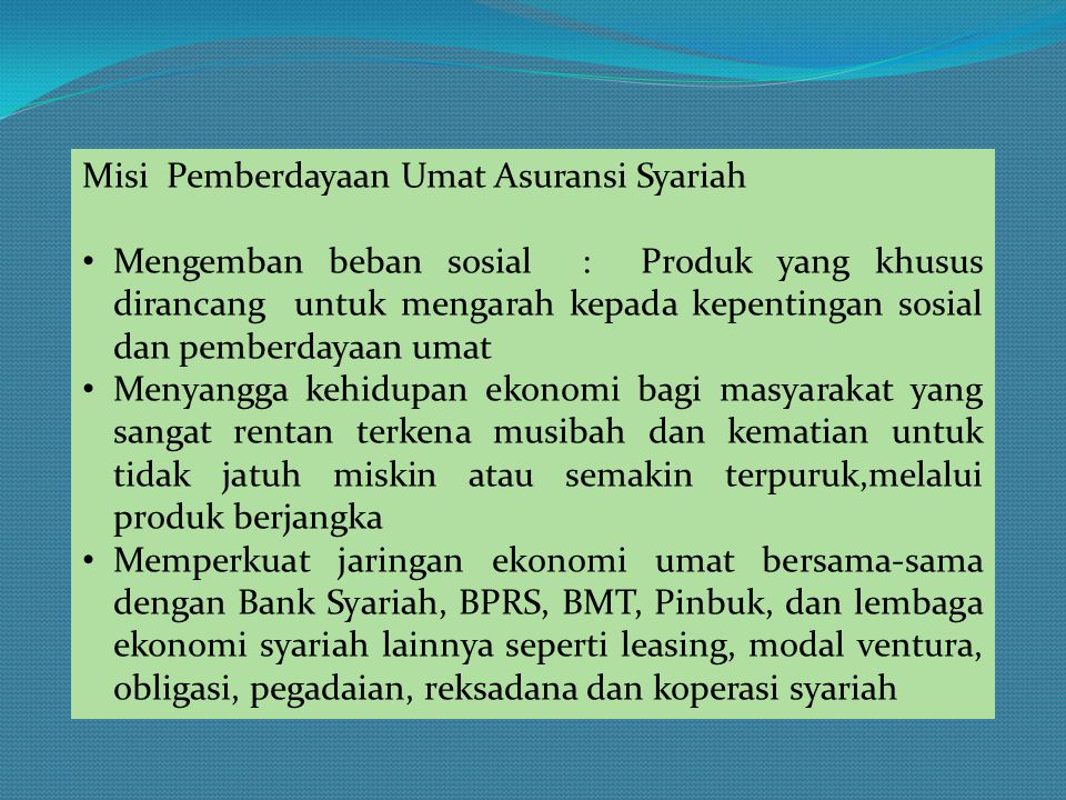 Misi Pemberdayaan Umat Asuransi Syariah • Mengemban beban sosial : Produk yang khusus dirancang untuk mengarah kepada kepentingan sosial dan pemberday
