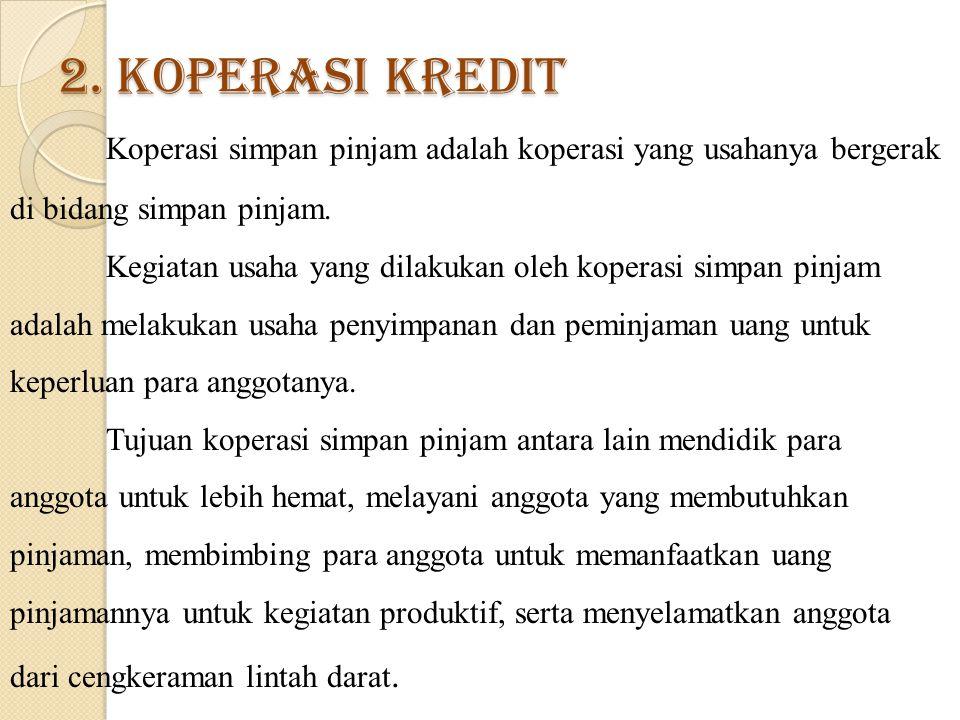 2. Koperasi Kredit Koperasi simpan pinjam adalah koperasi yang usahanya bergerak di bidang simpan pinjam. Kegiatan usaha yang dilakukan oleh koperasi