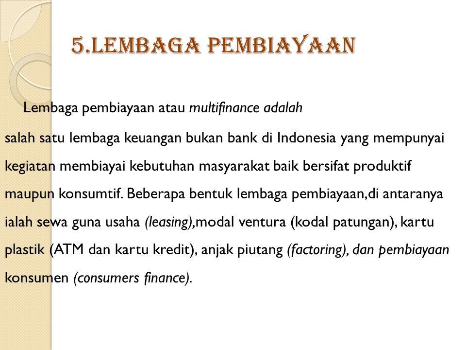 5.Lembaga Pembiayaan Lembaga pembiayaan atau multifinance adalah salah satu lembaga keuangan bukan bank di Indonesia yang mempunyai kegiatan membiayai kebutuhan masyarakat baik bersifat produktif maupun konsumtif.