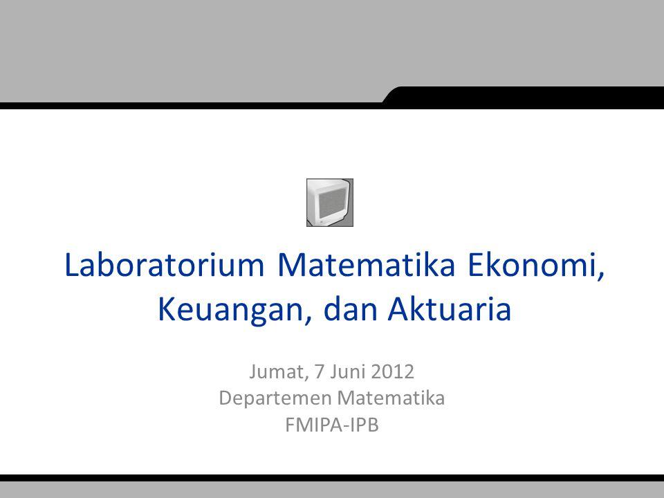 Laboratorium Matematika Ekonomi, Keuangan, dan Aktuaria Jumat, 7 Juni 2012 Departemen Matematika FMIPA-IPB