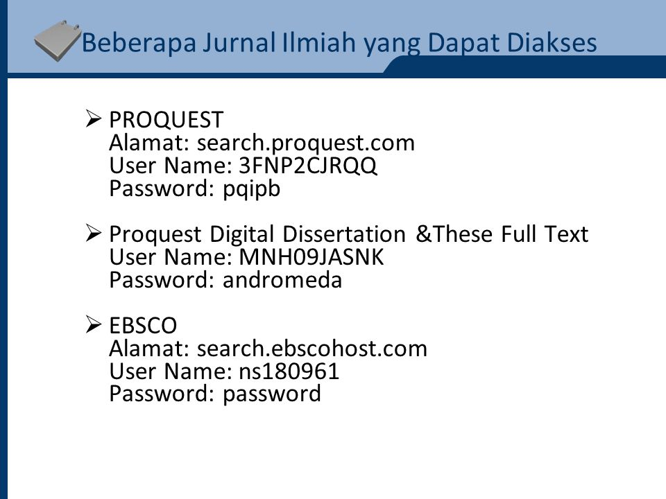 Beberapa Jurnal Ilmiah yang Dapat Diakses  PROQUEST Alamat: search.proquest.com User Name: 3FNP2CJRQQ Password: pqipb  Proquest Digital Dissertation