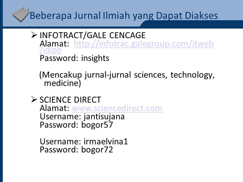 Beberapa Jurnal Ilmiah yang Dapat Diakses  INFOTRACT/GALE CENCAGE Alamat: http://infotrac.galegroup.com/itweb /idipbhttp://infotrac.galegroup.com/itweb /idipb Password: insights (Mencakup jurnal-jurnal sciences, technology, medicine)  SCIENCE DIRECT Alamat: www.sciencedirect.comwww.sciencedirect.com Username: jantisujana Password: bogor57 Username: irmaelvina1 Password: bogor72
