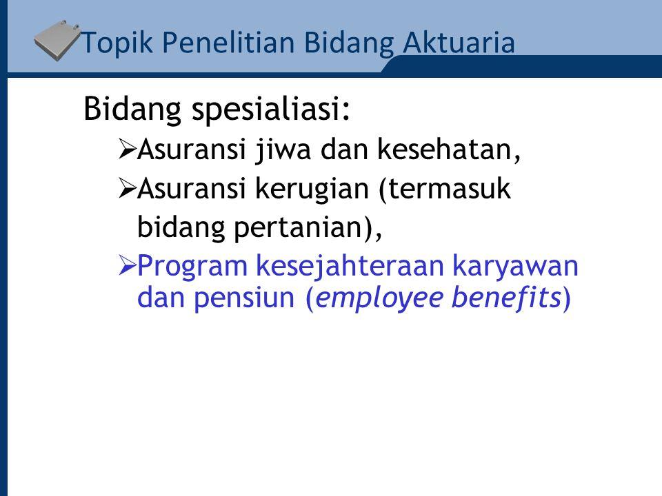 Topik Penelitian Bidang Aktuaria Bidang spesialiasi:  Asuransi jiwa dan kesehatan,  Asuransi kerugian (termasuk bidang pertanian),  Program kesejahteraan karyawan dan pensiun (employee benefits)