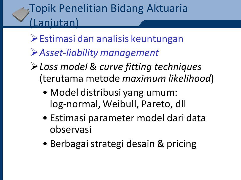 Topik Penelitian Bidang Aktuaria (Lanjutan)  Estimasi dan analisis keuntungan  Asset-liability management  Loss model & curve fitting techniques (terutama metode maximum likelihood) •Model distribusi yang umum: log-normal, Weibull, Pareto, dll •Estimasi parameter model dari data observasi •Berbagai strategi desain & pricing
