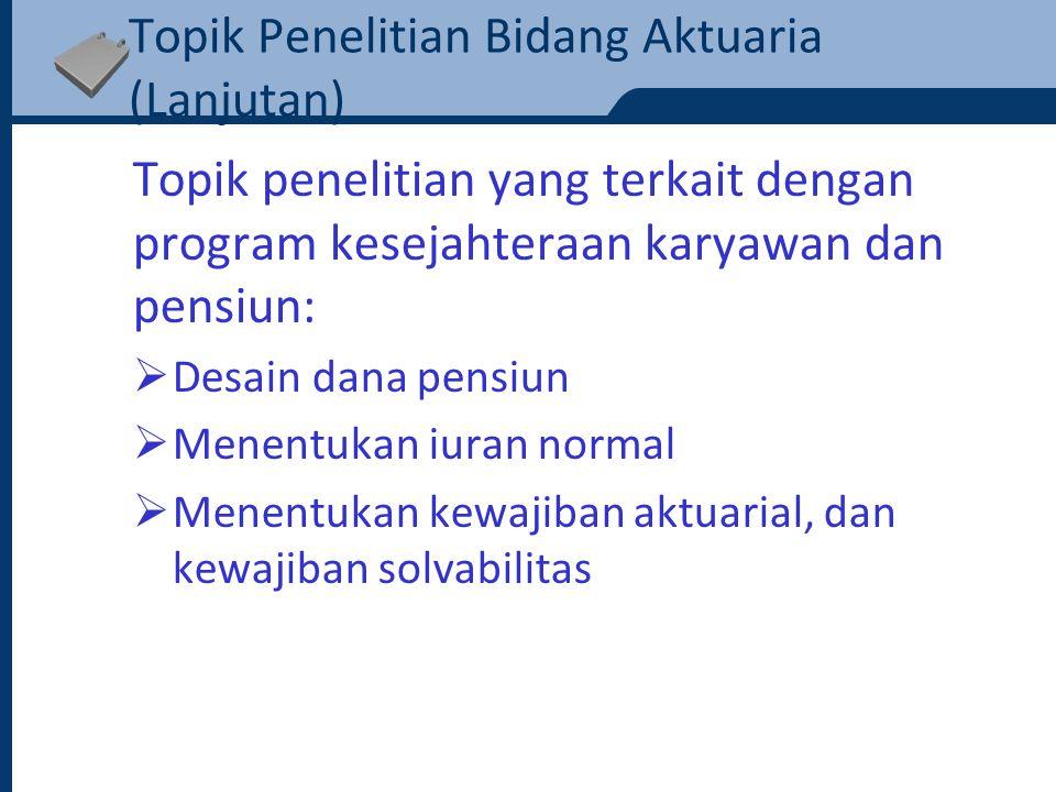 Topik Penelitian Bidang Aktuaria (Lanjutan) Topik penelitian yang terkait dengan program kesejahteraan karyawan dan pensiun:  Menentukan iuran tambahan  Analisis keuntungan  Asset-liability management