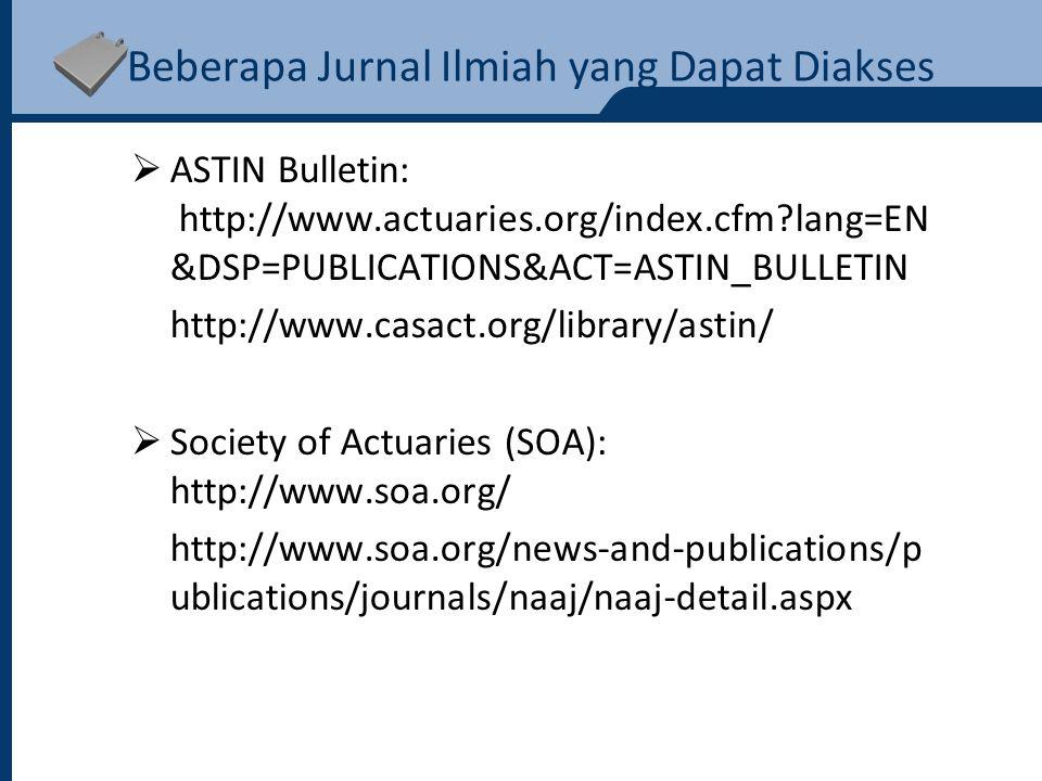Beberapa Jurnal Ilmiah yang Dapat Diakses  ASTIN Bulletin: http://www.actuaries.org/index.cfm?lang=EN &DSP=PUBLICATIONS&ACT=ASTIN_BULLETIN http://www.casact.org/library/astin/  Society of Actuaries (SOA): http://www.soa.org/ http://www.soa.org/news-and-publications/p ublications/journals/naaj/naaj-detail.aspx