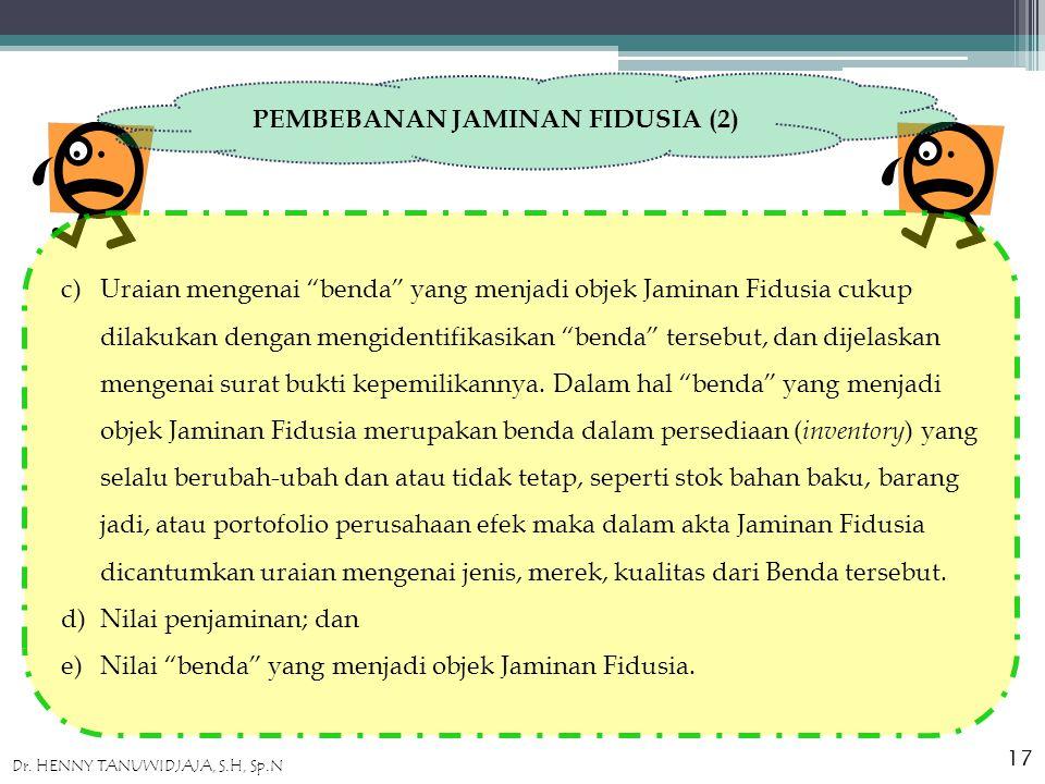 PEMBEBANAN JAMINAN FIDUSIA (2) c)Uraian mengenai benda yang menjadi objek Jaminan Fidusia cukup dilakukan dengan mengidentifikasikan benda tersebut, dan dijelaskan mengenai surat bukti kepemilikannya.