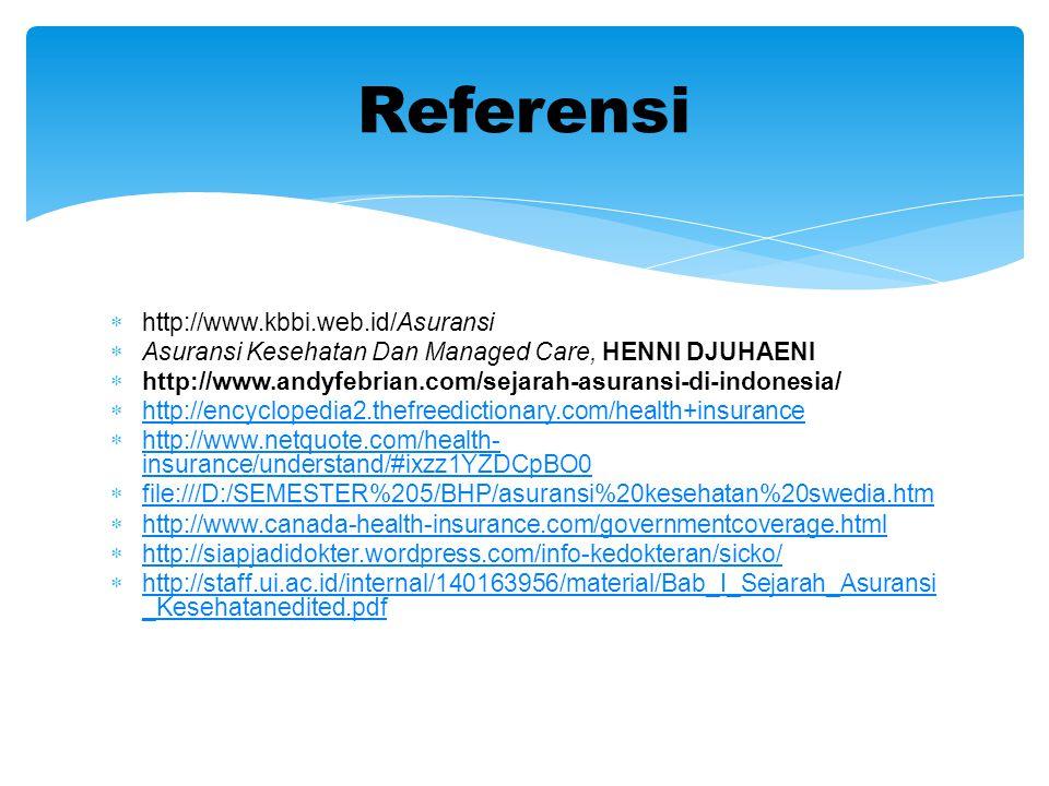  http://www.kbbi.web.id/Asuransi  Asuransi Kesehatan Dan Managed Care, HENNI DJUHAENI  http://www.andyfebrian.com/sejarah-asuransi-di-indonesia/  http://encyclopedia2.thefreedictionary.com/health+insurance http://encyclopedia2.thefreedictionary.com/health+insurance  http://www.netquote.com/health- insurance/understand/#ixzz1YZDCpBO0 http://www.netquote.com/health- insurance/understand/#ixzz1YZDCpBO0  file:///D:/SEMESTER%205/BHP/asuransi%20kesehatan%20swedia.htm file:///D:/SEMESTER%205/BHP/asuransi%20kesehatan%20swedia.htm  http://www.canada-health-insurance.com/governmentcoverage.html http://www.canada-health-insurance.com/governmentcoverage.html  http://siapjadidokter.wordpress.com/info-kedokteran/sicko/ http://siapjadidokter.wordpress.com/info-kedokteran/sicko/  http://staff.ui.ac.id/internal/140163956/material/Bab_I_Sejarah_Asuransi _Kesehatanedited.pdf http://staff.ui.ac.id/internal/140163956/material/Bab_I_Sejarah_Asuransi _Kesehatanedited.pdf Referensi