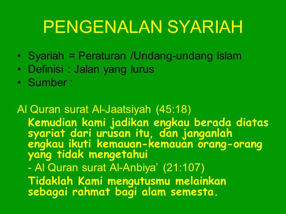 PENGENALAN SYARIAH •Syariah = Peraturan /Undang-undang Islam •Definisi : Jalan yang lurus •Sumber : Al Quran surat Al-Jaatsiyah (45:18) Kemudian kami jadikan engkau berada diatas syariat dari urusan itu, dan janganlah engkau ikuti kemauan-kemauan orang-orang yang tidak mengetahui - Al Quran surat Al-Anbiya' (21:107) Tidaklah Kami mengutusmu melainkan sebagai rahmat bagi alam semesta.