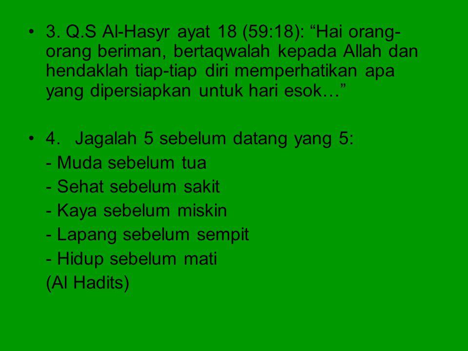 "•3. Q.S Al-Hasyr ayat 18 (59:18): ""Hai orang- orang beriman, bertaqwalah kepada Allah dan hendaklah tiap-tiap diri memperhatikan apa yang dipersiapkan"
