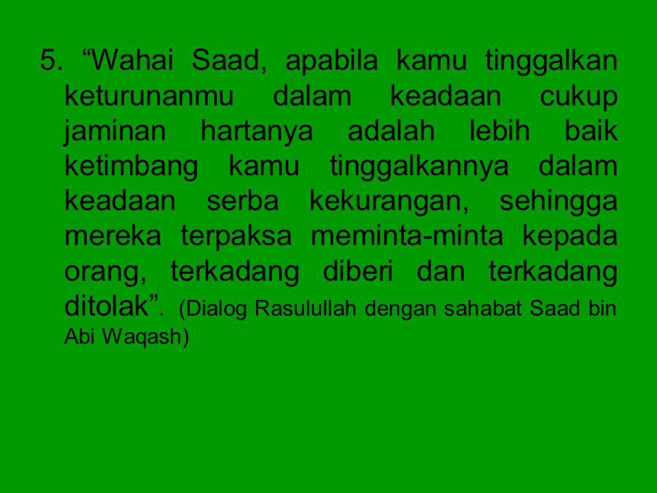 """5. """"Wahai Saad, apabila kamu tinggalkan keturunanmu dalam keadaan cukup jaminan hartanya adalah lebih baik ketimbang kamu tinggalkannya dalam keadaan"""