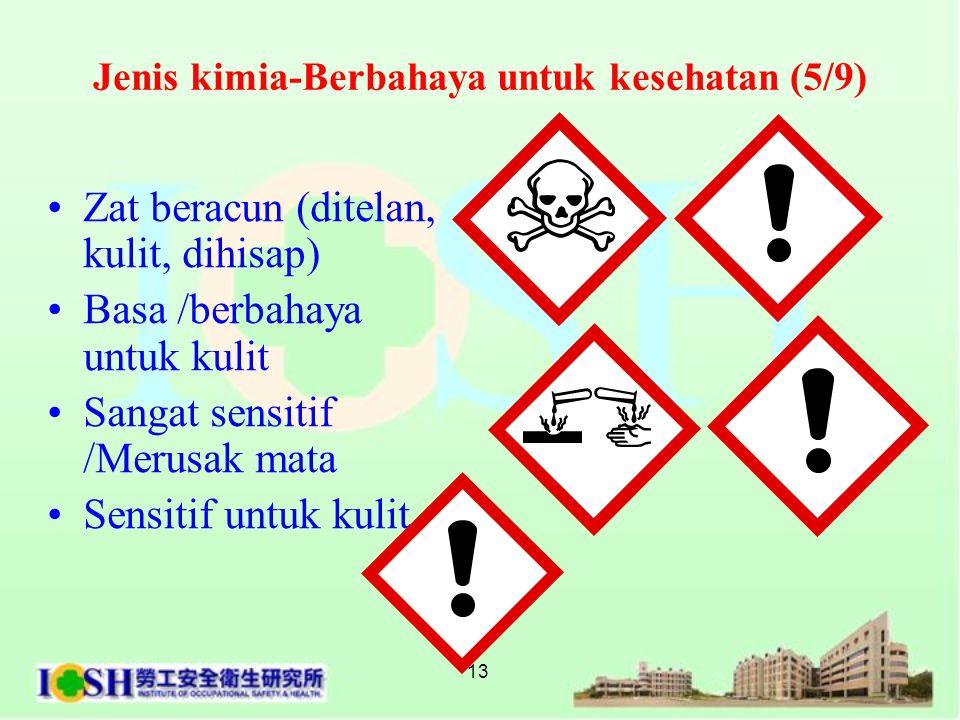 13 Jenis kimia-Berbahaya untuk kesehatan (5/9) •Zat beracun (ditelan, kulit, dihisap) •Basa /berbahaya untuk kulit •Sangat sensitif /Merusak mata •Se