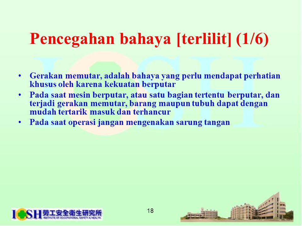 18 Pencegahan bahaya [terlilit] (1/6) •Gerakan memutar, adalah bahaya yang perlu mendapat perhatian khusus oleh karena kekuatan berputar •Pada saat m