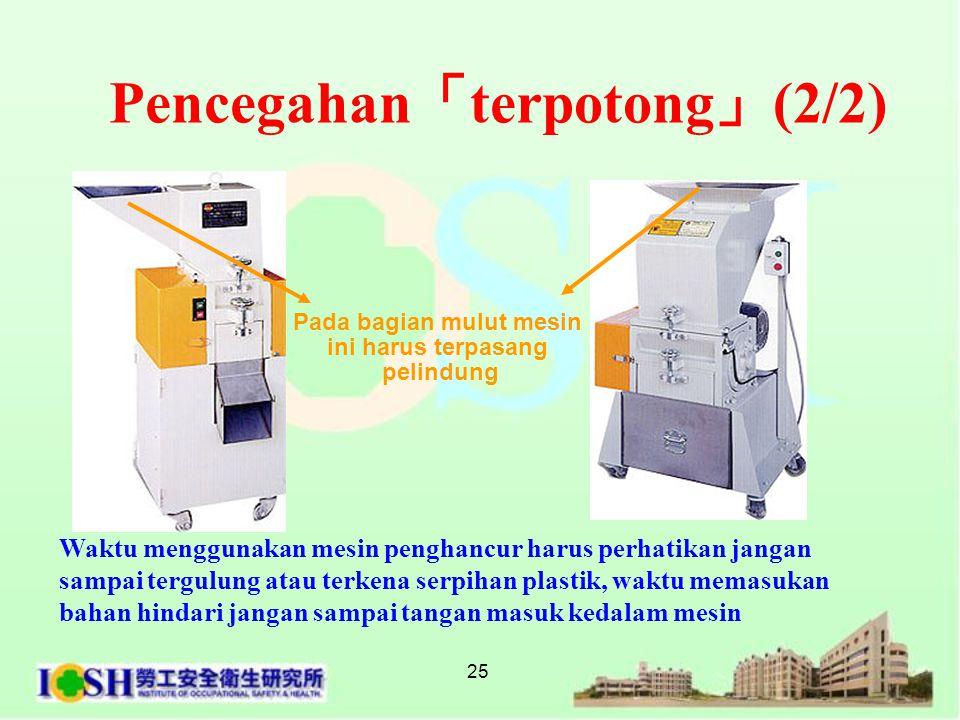 25 Pencegahan 「 terpotong 」 (2/2) Pada bagian mulut mesin ini harus terpasang pelindung Waktu menggunakan mesin penghancur harus perhatikan jangan sa