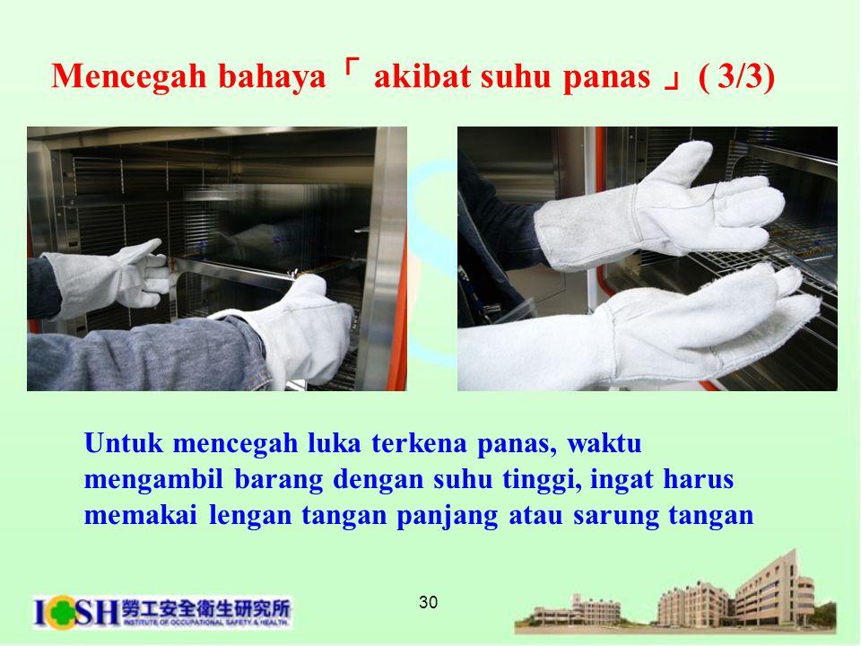 30 Untuk mencegah luka terkena panas, waktu mengambil barang dengan suhu tinggi, ingat harus memakai lengan tangan panjang atau sarung tangan Mencegah