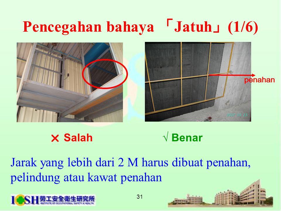 31 Pencegahan bahaya 「 Jatuh 」 (1/6) Jarak yang lebih dari 2 M harus dibuat penahan, pelindung atau kawat penahan  Salah √ Benar penahan