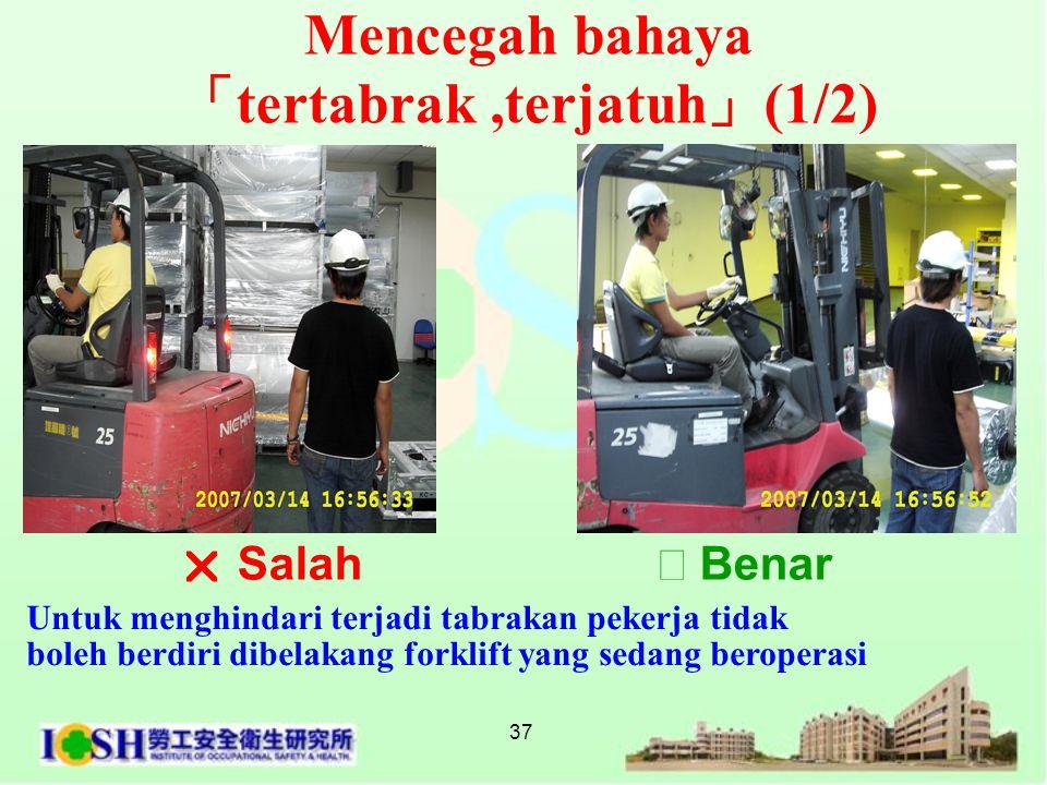 37 Mencegah bahaya 「 tertabrak,terjatuh 」 (1/2) Untuk menghindari terjadi tabrakan pekerja tidak boleh berdiri dibelakang forklift yang sedang berope