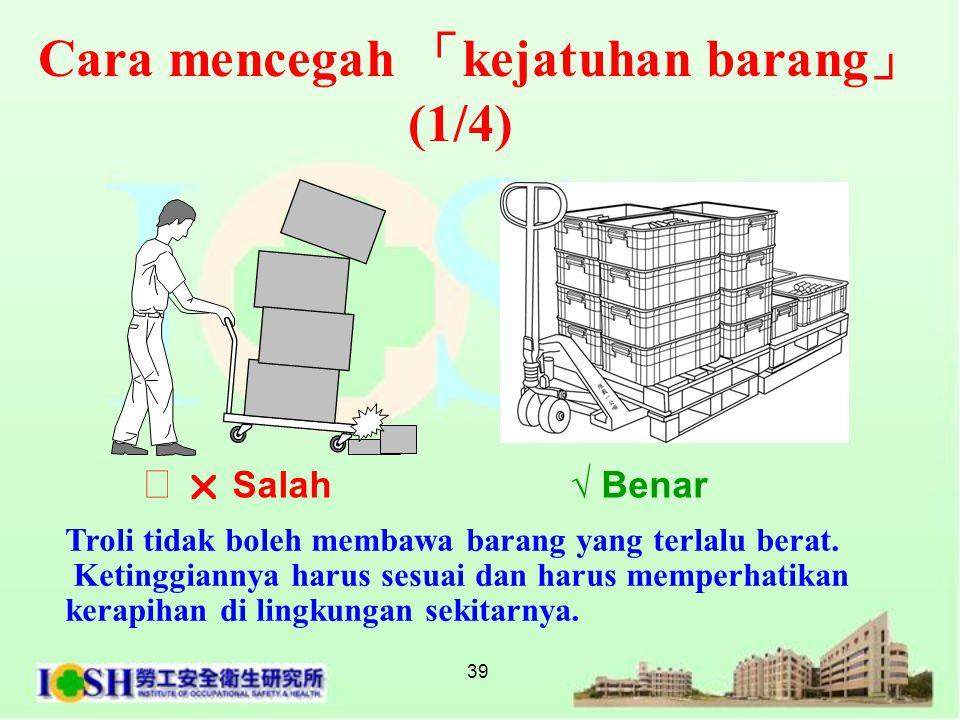 39 Cara mencegah 「 kejatuhan barang 」 (1/4) Troli tidak boleh membawa barang yang terlalu berat. Ketinggiannya harus sesuai dan harus memperhatikan k