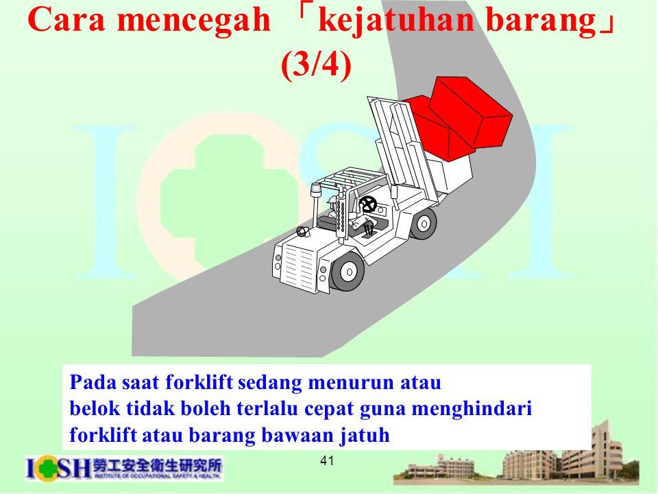 41 Pada saat forklift sedang menurun atau belok tidak boleh terlalu cepat guna menghindari forklift atau barang bawaan jatuh Cara mencegah 「 kejatuhan
