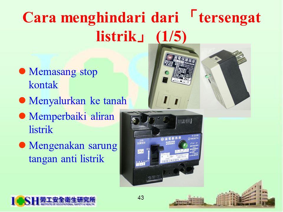43 Cara menghindari dari 「 tersengat listrik 」 (1/5)  Memasang stop kontak  Menyalurkan ke tanah  Memperbaiki aliran listrik  Mengenakan sarung t