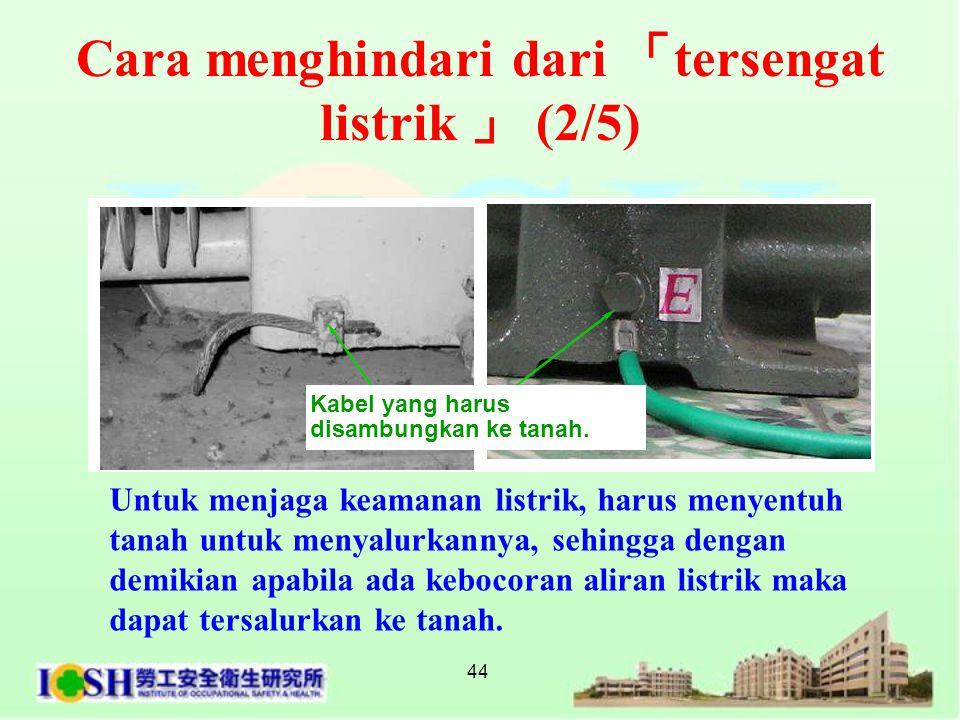 44 Untuk menjaga keamanan listrik, harus menyentuh tanah untuk menyalurkannya, sehingga dengan demikian apabila ada kebocoran aliran listrik maka dapa