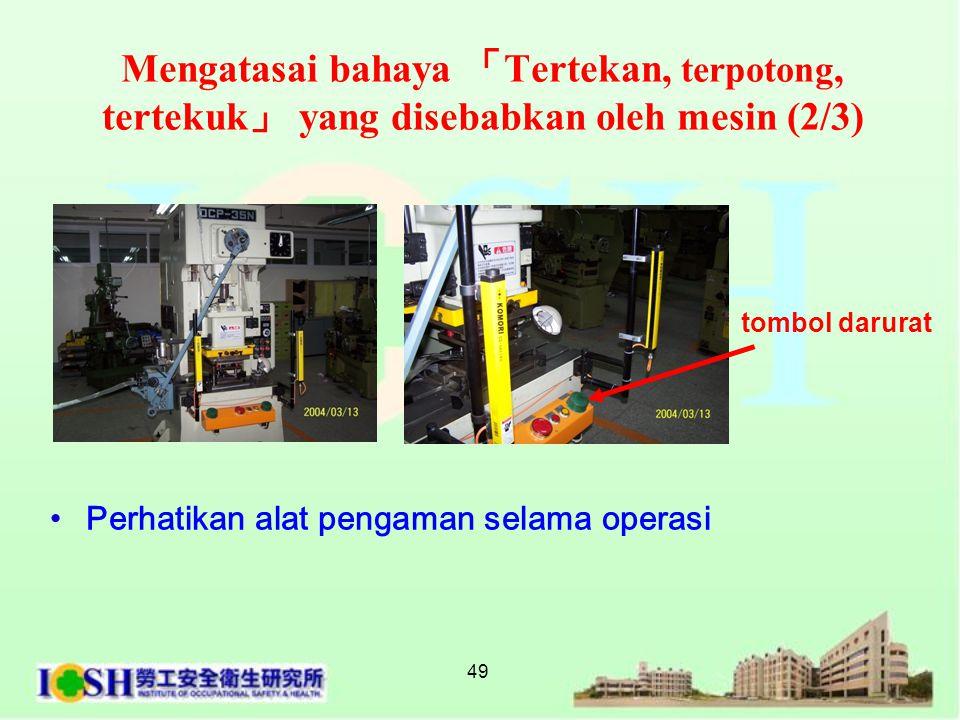 49 tombol darurat •Perhatikan alat pengaman selama operasi Mengatasai bahaya 「 Tertekan, terpotong, tertekuk 」 yang disebabkan oleh mesin (2/3)