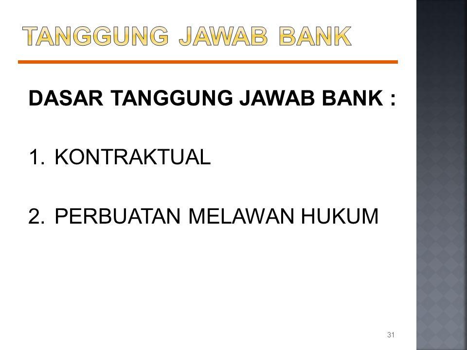 DASAR TANGGUNG JAWAB BANK : 1.KONTRAKTUAL 2.PERBUATAN MELAWAN HUKUM 31