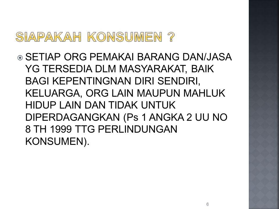  SETIAP ORG PEMAKAI BARANG DAN/JASA YG TERSEDIA DLM MASYARAKAT, BAIK BAGI KEPENTINGNAN DIRI SENDIRI, KELUARGA, ORG LAIN MAUPUN MAHLUK HIDUP LAIN DAN TIDAK UNTUK DIPERDAGANGKAN (Ps 1 ANGKA 2 UU NO 8 TH 1999 TTG PERLINDUNGAN KONSUMEN).