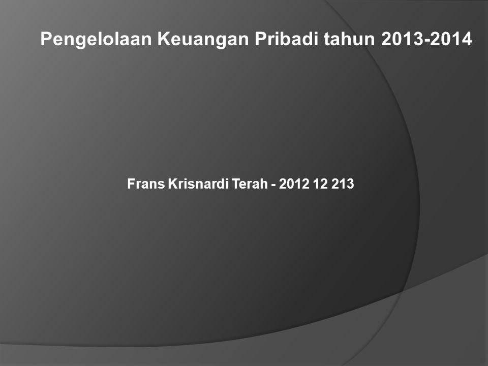 Pengelolaan Keuangan Pribadi tahun 2013-2014 Frans Krisnardi Terah - 2012 12 213