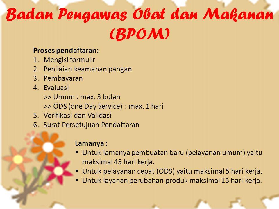 Badan Pengawas Obat dan Makanan (BPOM) Proses pendaftaran: 1.Mengisi formulir 2.Penilaian keamanan pangan 3.Pembayaran 4.Evaluasi >> Umum : max. 3 bul