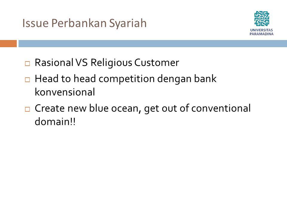 Issue Perbankan Syariah  Rasional VS Religious Customer  Head to head competition dengan bank konvensional  Create new blue ocean, get out of conve