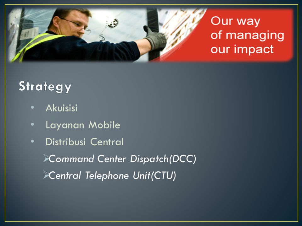 • Akuisisi • Layanan Mobile • Distribusi Central  Command Center Dispatch(DCC)  Central Telephone Unit(CTU)