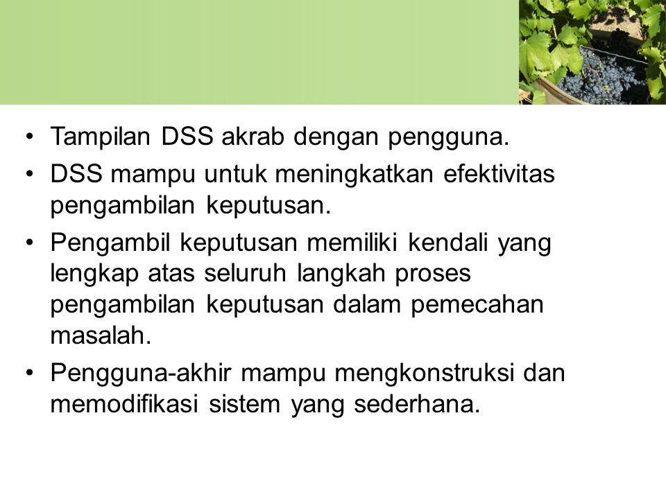 •Tampilan DSS akrab dengan pengguna. •DSS mampu untuk meningkatkan efektivitas pengambilan keputusan. •Pengambil keputusan memiliki kendali yang lengk