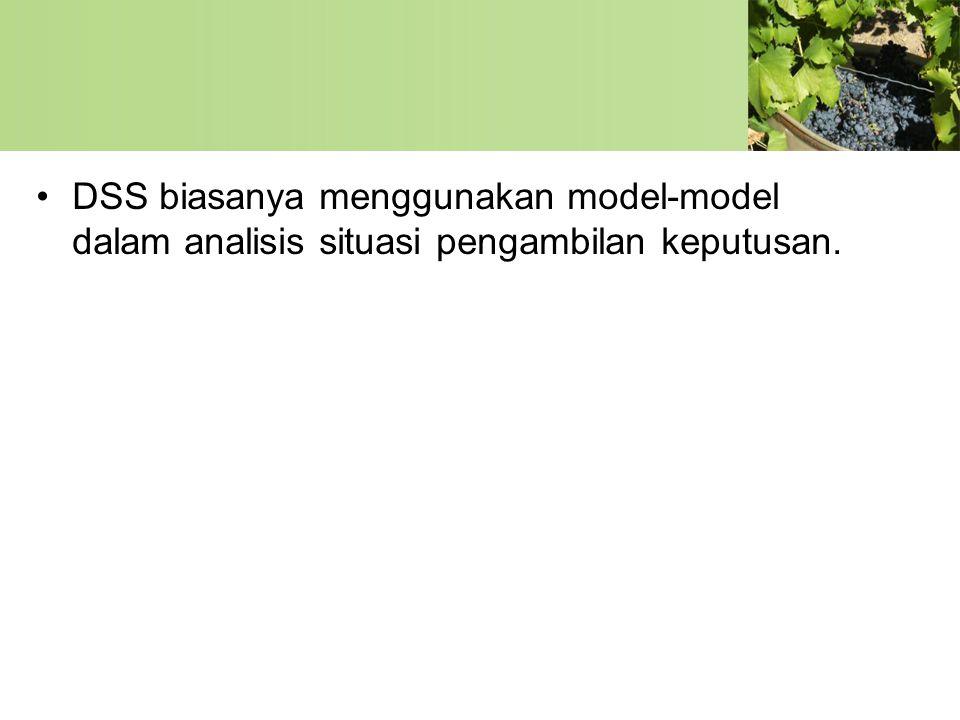 •DSS biasanya menggunakan model-model dalam analisis situasi pengambilan keputusan.