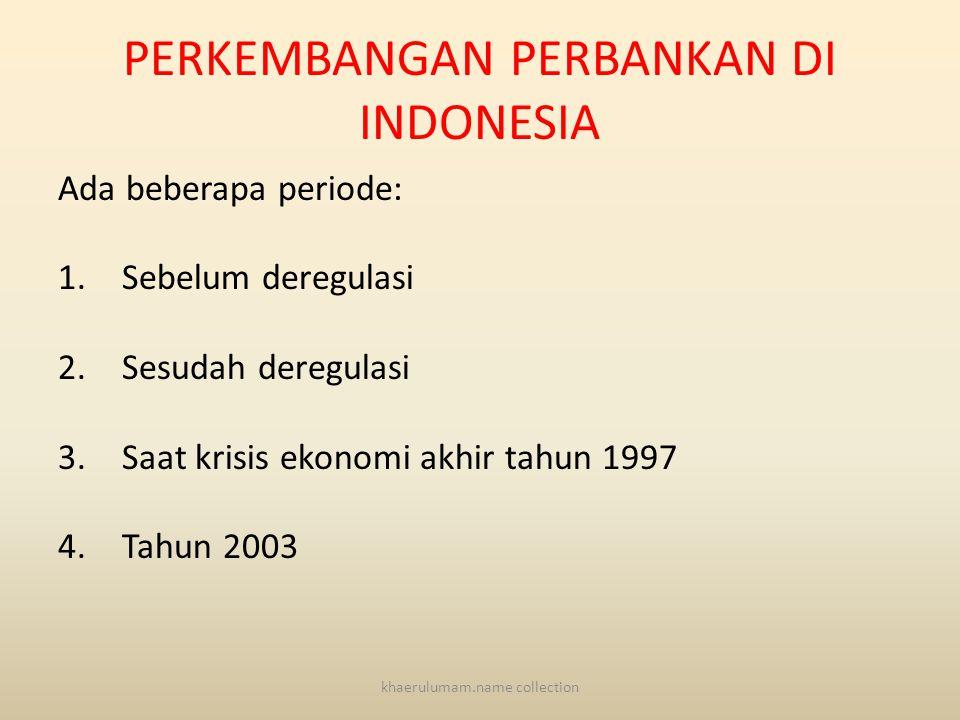 PERKEMBANGAN PERBANKAN DI INDONESIA Ada beberapa periode: 1.Sebelum deregulasi 2.Sesudah deregulasi 3.Saat krisis ekonomi akhir tahun 1997 4.Tahun 2003 khaerulumam.name collection