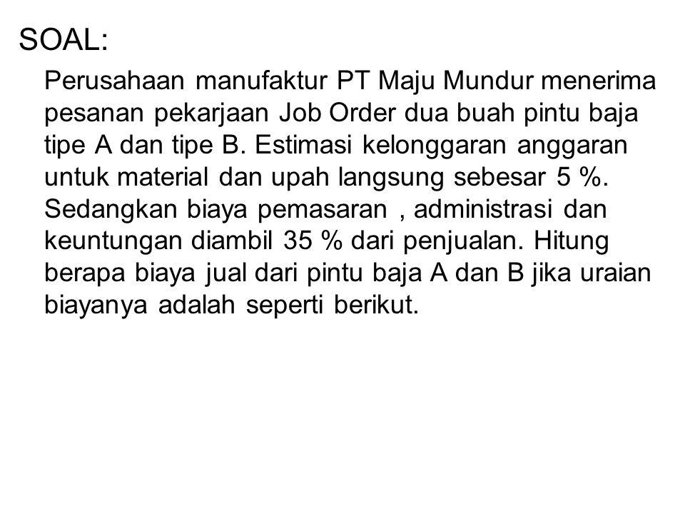 SOAL: Perusahaan manufaktur PT Maju Mundur menerima pesanan pekarjaan Job Order dua buah pintu baja tipe A dan tipe B. Estimasi kelonggaran anggaran u