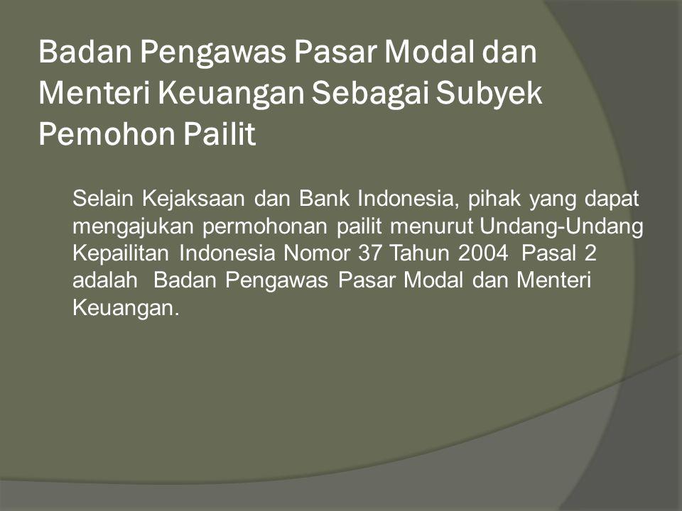 Badan Pengawas Pasar Modal dan Menteri Keuangan Sebagai Subyek Pemohon Pailit Selain Kejaksaan dan Bank Indonesia, pihak yang dapat mengajukan permohonan pailit menurut Undang-Undang Kepailitan Indonesia Nomor 37 Tahun 2004 Pasal 2 adalah Badan Pengawas Pasar Modal dan Menteri Keuangan.