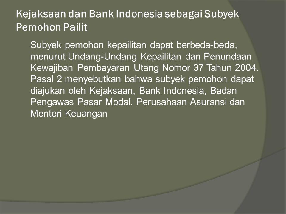 Kejaksaan dan Bank Indonesia sebagai Subyek Pemohon Pailit Subyek pemohon kepailitan dapat berbeda-beda, menurut Undang-Undang Kepailitan dan Penundaan Kewajiban Pembayaran Utang Nomor 37 Tahun 2004.
