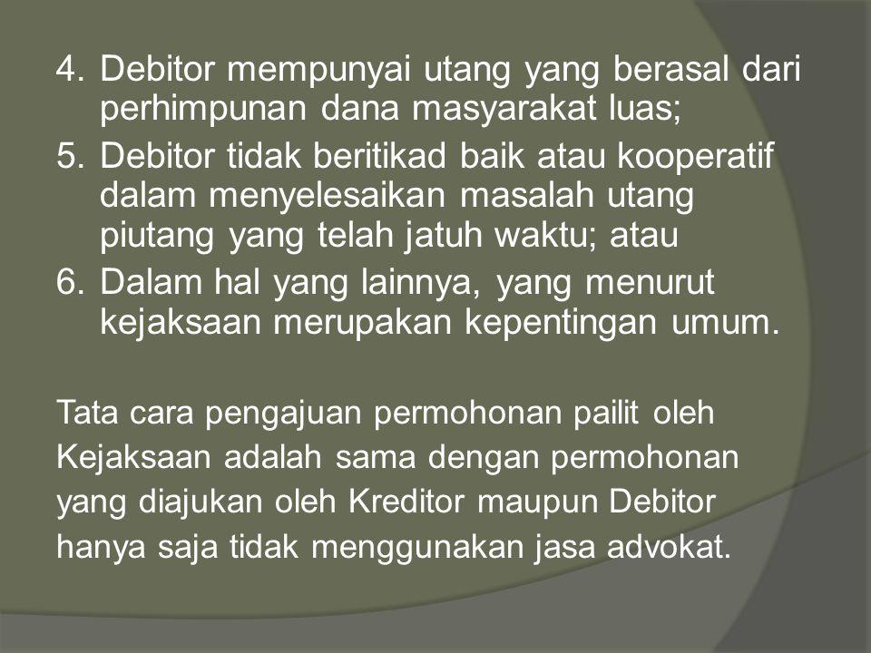 4.Debitor mempunyai utang yang berasal dari perhimpunan dana masyarakat luas; 5.Debitor tidak beritikad baik atau kooperatif dalam menyelesaikan masalah utang piutang yang telah jatuh waktu; atau 6.Dalam hal yang lainnya, yang menurut kejaksaan merupakan kepentingan umum.