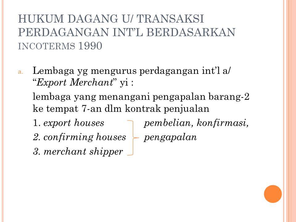 """HUKUM DAGANG U/ TRANSAKSI PERDAGANGAN INT'L BERDASARKAN INCOTERMS 1990 a. Lembaga yg mengurus perdagangan int'l a/ """" Export Merchant """" yi : lembaga ya"""