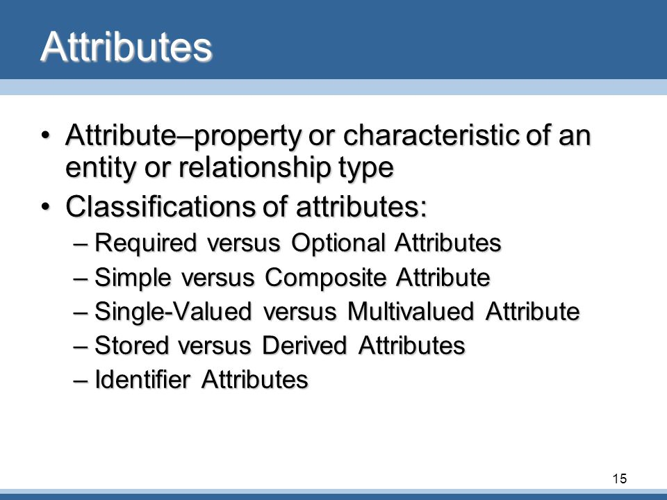 15 Attributes •Attribute–property or characteristic of an entity or relationship type •Classifications of attributes: –Required versus Optional Attributes –Simple versus Composite Attribute –Single-Valued versus Multivalued Attribute –Stored versus Derived Attributes –Identifier Attributes
