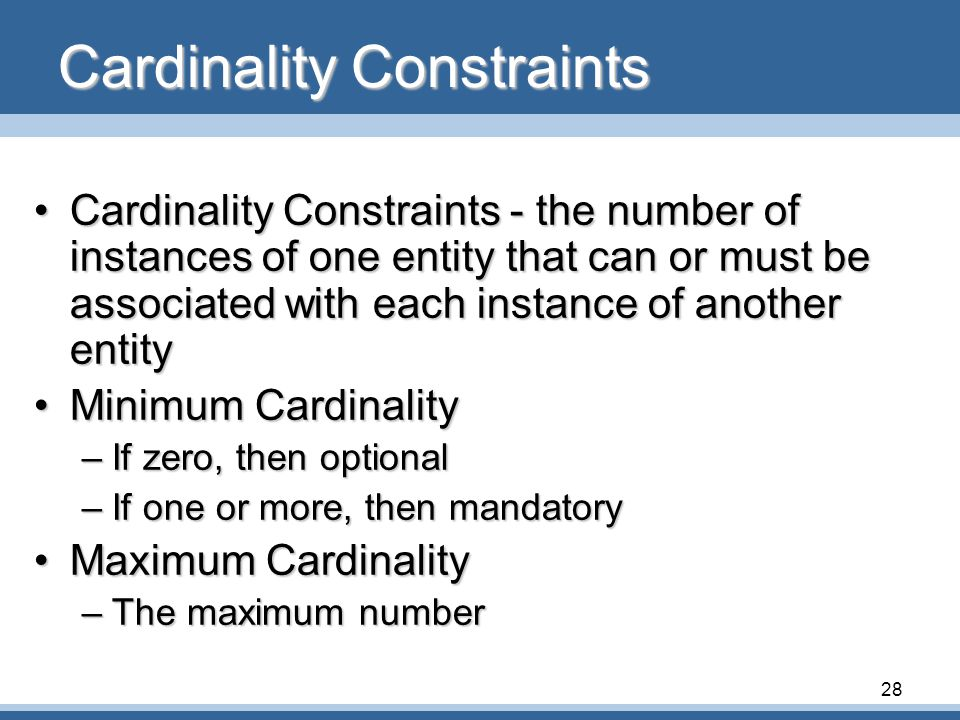 28 Cardinality Constraints •Cardinality Constraints - the number of instances of one entity that can or must be associated with each instance of another entity •Minimum Cardinality –If zero, then optional –If one or more, then mandatory •Maximum Cardinality –The maximum number