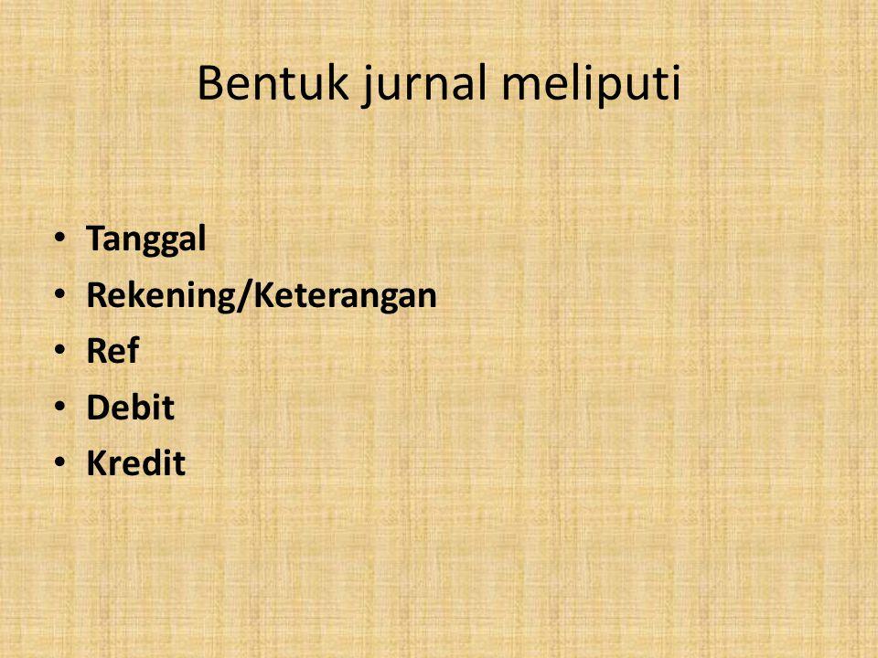 Bentuk jurnal meliputi • Tanggal • Rekening/Keterangan • Ref • Debit • Kredit