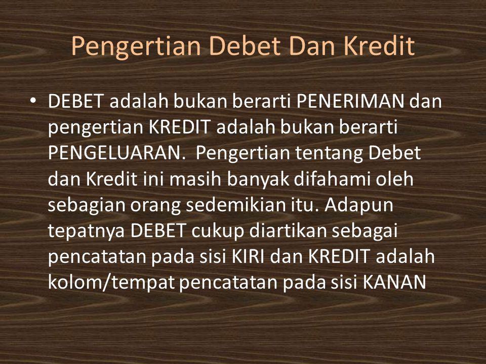 Pengertian Debet Dan Kredit • DEBET adalah bukan berarti PENERIMAN dan pengertian KREDIT adalah bukan berarti PENGELUARAN. Pengertian tentang Debet da