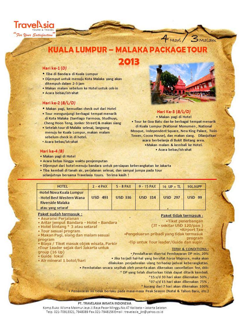 4 Hari / 3 Malam Hari ke-1 (D) • Tiba di Bandara di Kuala Lumpur • Dijemput untuk menuju Kota Malaka yang akan ditempuh dalam 2-3 jam • Makan malam sebelum ke Hotel untuk cek-in • Acara bebas/istrahat Hari ke-2 (B/L/D) • Makan pagi, kemudian check out dari Hotel • Tour mengunjungi berbagai tempat menarik di Kota Malaka (Santiago Farmosa, Studhuys, Cheng Hoon Teng, Jonker Street) & makan siang • Setelah tour di Malaka selesai, langsung menuju ke Kuala Lumpur, makan malam sebelum check in di hotel.